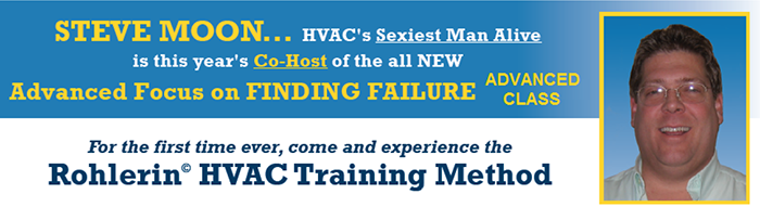 Steve Moon… HVAC's Sexiest Man Alive is this year's C-Host of the all NEW Advanced Focus on Finding Failure Class. For the first time ever, come and experience the Rohlerin © HVAC Training Method